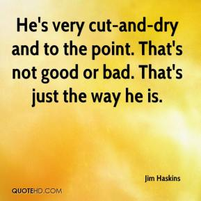 Jim Haskins  - He's very cut-and-dry and to the point. That's not good or bad. That's just the way he is.