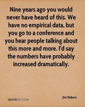Jim Nabors  - Nine years ago you would never have heard of this. We have no empirical data, but you go to a conference and you hear people talking about this more and more. I'd say the numbers have probably increased dramatically.