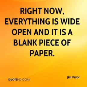 Jim Pryor  - Right now, everything is wide open and it is a blank piece of paper.