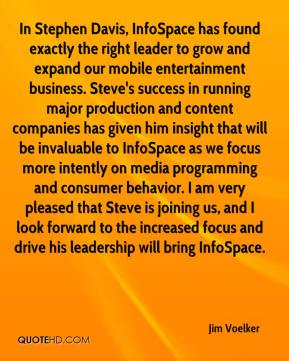 In Stephen Davis, InfoSpace has found exactly the right leader to grow and expand our mobile entertainment business. Steve's success in running major production and content companies has given him insight that will be invaluable to InfoSpace as we focus more intently on media programming and consumer behavior. I am very pleased that Steve is joining us, and I look forward to the increased focus and drive his leadership will bring InfoSpace.