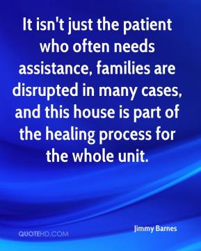 Jimmy Barnes  - It isn't just the patient who often needs assistance, families are disrupted in many cases, and this house is part of the healing process for the whole unit.