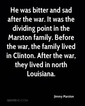 Jimmy Marston  - He was bitter and sad after the war. It was the dividing point in the Marston family. Before the war, the family lived in Clinton. After the war, they lived in north Louisiana.