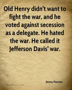 Jimmy Marston  - Old Henry didn't want to fight the war, and he voted against secession as a delegate. He hated the war. He called it Jefferson Davis' war.