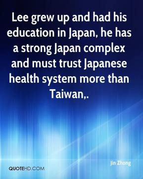 Jin Zhong  - Lee grew up and had his education in Japan, he has a strong Japan complex and must trust Japanese health system more than Taiwan.