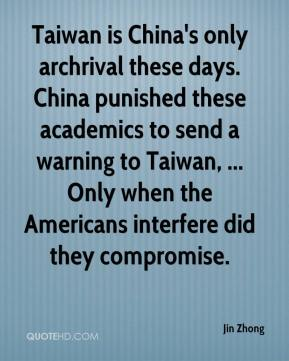 Jin Zhong  - Taiwan is China's only archrival these days. China punished these academics to send a warning to Taiwan, ... Only when the Americans interfere did they compromise.