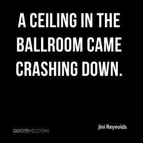 Jini Reynolds  - A ceiling in the ballroom came crashing down.