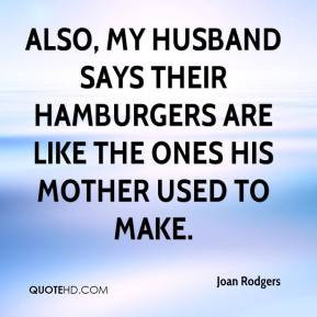 Joan Rodgers  - Also, my husband says their hamburgers are like the ones his mother used to make.