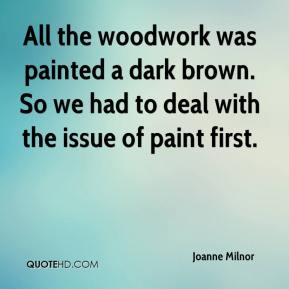 Joanne Milnor  - All the woodwork was painted a dark brown. So we had to deal with the issue of paint first.