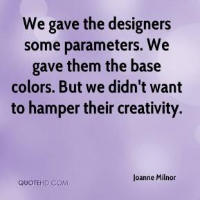 Joanne Milnor  - We gave the designers some parameters. We gave them the base colors. But we didn't want to hamper their creativity.