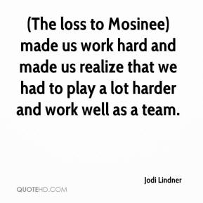 Jodi Lindner  - (The loss to Mosinee) made us work hard and made us realize that we had to play a lot harder and work well as a team.