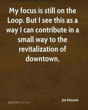 My focus is still on the Loop. But I see this as a way I can contribute in a small way to the revitalization of downtown.
