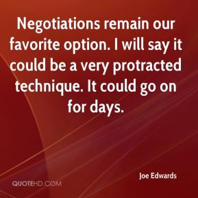 Joe Edwards  - Negotiations remain our favorite option. I will say it could be a very protracted technique. It could go on for days.