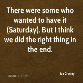 Joe Greeley  - There were some who wanted to have it (Saturday). But I think we did the right thing in the end.