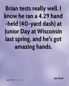 Joe Koch  - Brian tests really well. I know he ran a 4.29 hand-held (40-yard dash) at Junior Day at Wisconsin last spring, and he's got amazing hands.