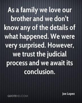 Joe Lopez  - As a family we love our brother and we don't know any of the details of what happened. We were very surprised. However, we trust the judicial process and we await its conclusion.