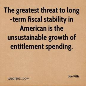 Joe Pitts  - The greatest threat to long-term fiscal stability in American is the unsustainable growth of entitlement spending.