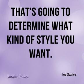 Joe Scalice  - That's going to determine what kind of style you want.