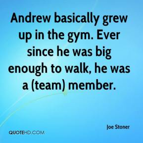 Joe Stoner  - Andrew basically grew up in the gym. Ever since he was big enough to walk, he was a (team) member.