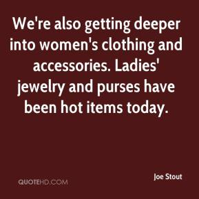Joe Stout  - We're also getting deeper into women's clothing and accessories. Ladies' jewelry and purses have been hot items today.