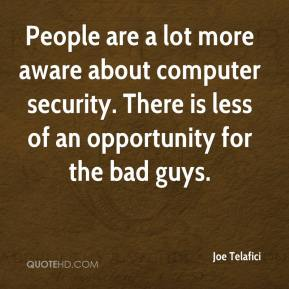 Joe Telafici  - People are a lot more aware about computer security. There is less of an opportunity for the bad guys.