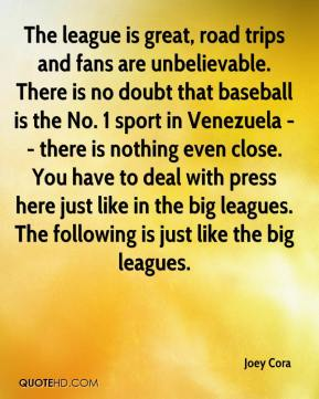 Joey Cora  - The league is great, road trips and fans are unbelievable. There is no doubt that baseball is the No. 1 sport in Venezuela -- there is nothing even close. You have to deal with press here just like in the big leagues. The following is just like the big leagues.