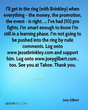 I'll get in the ring (with Brinkley) when everything - the money, the promotion, the event - is right, ... I've had (10) pro fights. I'm smart enough to know I'm still in a learning phase. I'm not going to be pushed into the ring by rude comments. Log onto www.jessebrinkley.com and support him. Log onto www.joeygilbert.com , too. See you at Tahoe. Thank you.