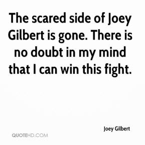 Joey Gilbert  - The scared side of Joey Gilbert is gone. There is no doubt in my mind that I can win this fight.