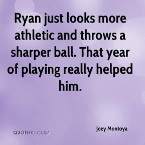 Joey Montoya  - Ryan just looks more athletic and throws a sharper ball. That year of playing really helped him.