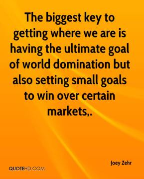 Joey Zehr  - The biggest key to getting where we are is having the ultimate goal of world domination but also setting small goals to win over certain markets.