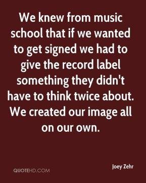 Joey Zehr  - We knew from music school that if we wanted to get signed we had to give the record label something they didn't have to think twice about. We created our image all on our own.