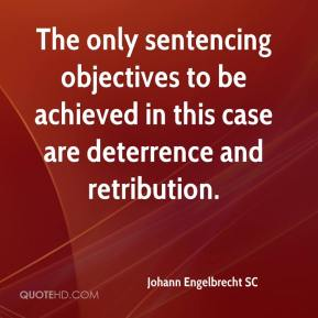 Johann Engelbrecht SC  - The only sentencing objectives to be achieved in this case are deterrence and retribution.