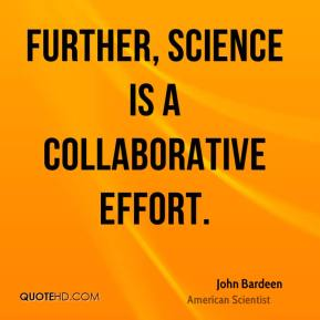 John Bardeen - Further, science is a collaborative effort.
