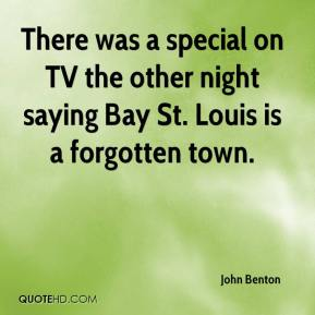 John Benton  - There was a special on TV the other night saying Bay St. Louis is a forgotten town.