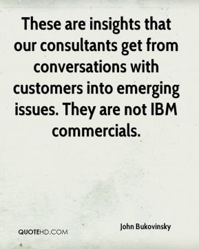John Bukovinsky  - These are insights that our consultants get from conversations with customers into emerging issues. They are not IBM commercials.