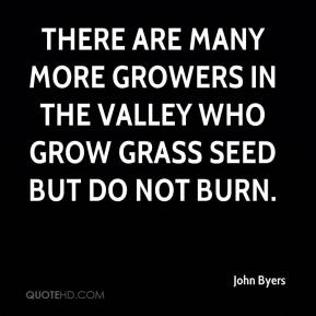 John Byers  - There are many more growers in the valley who grow grass seed but do not burn.
