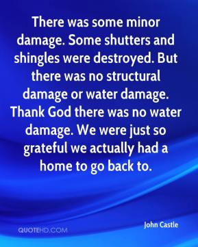 John Castle  - There was some minor damage. Some shutters and shingles were destroyed. But there was no structural damage or water damage. Thank God there was no water damage. We were just so grateful we actually had a home to go back to.