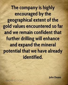 John Deane  - The company is highly encouraged by the geographical extent of the gold values encountered so far and we remain confident that further drilling will enhance and expand the mineral potential that we have already identified.