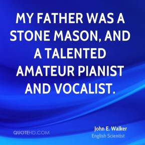 My father was a stone mason, and a talented amateur pianist and vocalist.