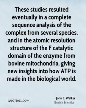 John E. Walker - These studies resulted eventually in a complete sequence analysis of the complex from several species, and in the atomic resolution structure of the F catalytic domain of the enzyme from bovine mitochondria, giving new insights into how ATP is made in the biological world.