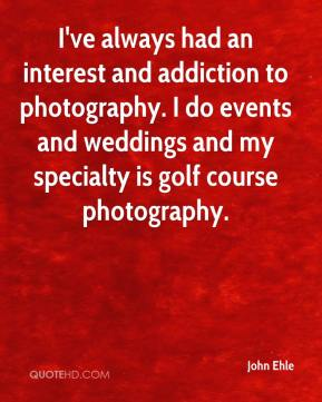 John Ehle  - I've always had an interest and addiction to photography. I do events and weddings and my specialty is golf course photography.