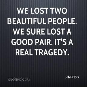 John Flora  - We lost two beautiful people. We sure lost a good pair. It's a real tragedy.