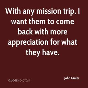 John Graler  - With any mission trip, I want them to come back with more appreciation for what they have.