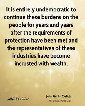 John Griffin Carlisle - It is entirely undemocratic to continue these burdens on the people for years and years after the requirements of protection have been met and the representatives of these industries have become incrusted with wealth.