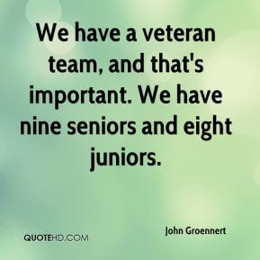 John Groennert  - We have a veteran team, and that's important. We have nine seniors and eight juniors.