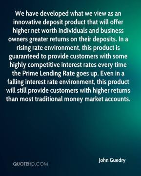 John Guedry  - We have developed what we view as an innovative deposit product that will offer higher net worth individuals and business owners greater returns on their deposits. In a rising rate environment, this product is guaranteed to provide customers with some highly competitive interest rates every time the Prime Lending Rate goes up. Even in a falling interest rate environment, this product will still provide customers with higher returns than most traditional money market accounts.