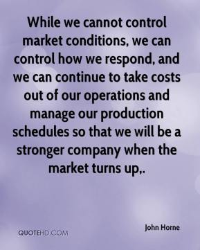John Horne  - While we cannot control market conditions, we can control how we respond, and we can continue to take costs out of our operations and manage our production schedules so that we will be a stronger company when the market turns up.