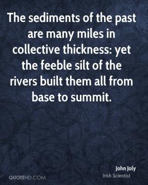 John Joly - The sediments of the past are many miles in collective thickness: yet the feeble silt of the rivers built them all from base to summit.