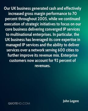John Legere  - Our UK business generated cash and effectively increased gross margin performance to 70 percent throughout 2005, while we continued execution of strategic initiatives to focus on our core business delivering converged IP services to multinational enterprises. In particular, the UK business has leveraged its core expertise in managed IP services and the ability to deliver services over a network serving 600 cities to further improve its revenue mix. Enterprise customers now account for 92 percent of revenues.