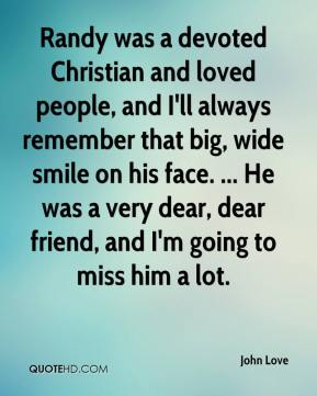 John Love  - Randy was a devoted Christian and loved people, and I'll always remember that big, wide smile on his face. ... He was a very dear, dear friend, and I'm going to miss him a lot.