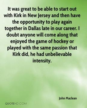 It was great to be able to start out with Kirk in New Jersey and then have the opportunity to play again together in Dallas late in our career. I doubt anyone will come along that enjoyed the game of hockey or played with the same passion that Kirk did, he had unbelievable intensity.